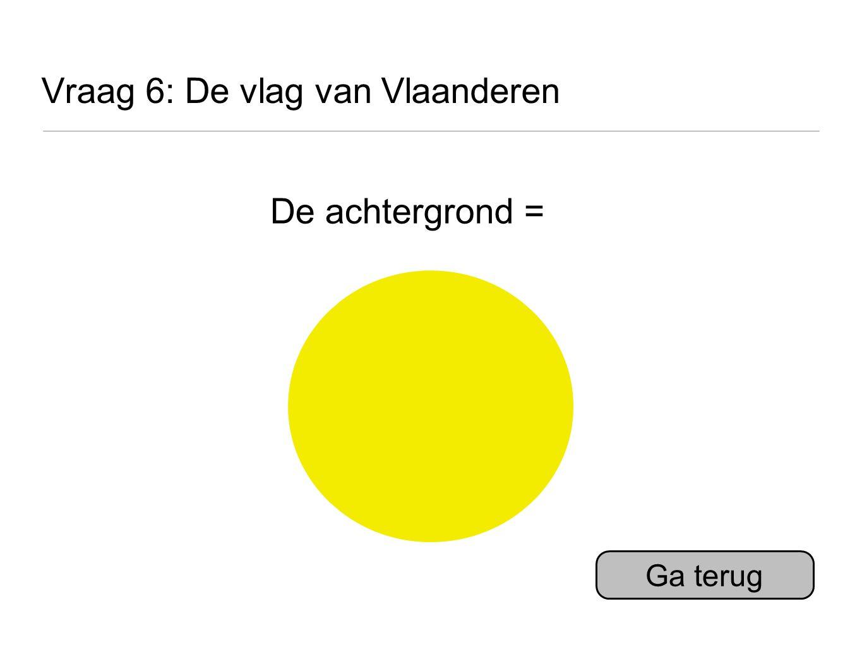 Vraag 6: De vlag van Vlaanderen De achtergrond = Ga terug