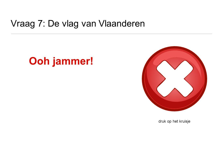 Vraag 7: De vlag van Vlaanderen druk op het kruisje Ooh jammer!