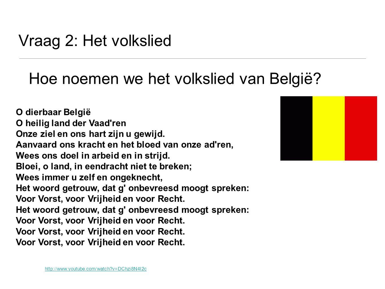 Vraag 2: Het volkslied Hoe noemen we het volkslied van België? http://www.youtube.com/watch?v=DChzi8N4I2c O dierbaar België O heilig land der Vaad'ren
