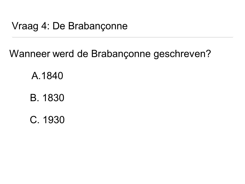 Vraag 4: De Brabançonne Wanneer werd de Brabançonne geschreven? A.1840 B. 1830 C. 1930