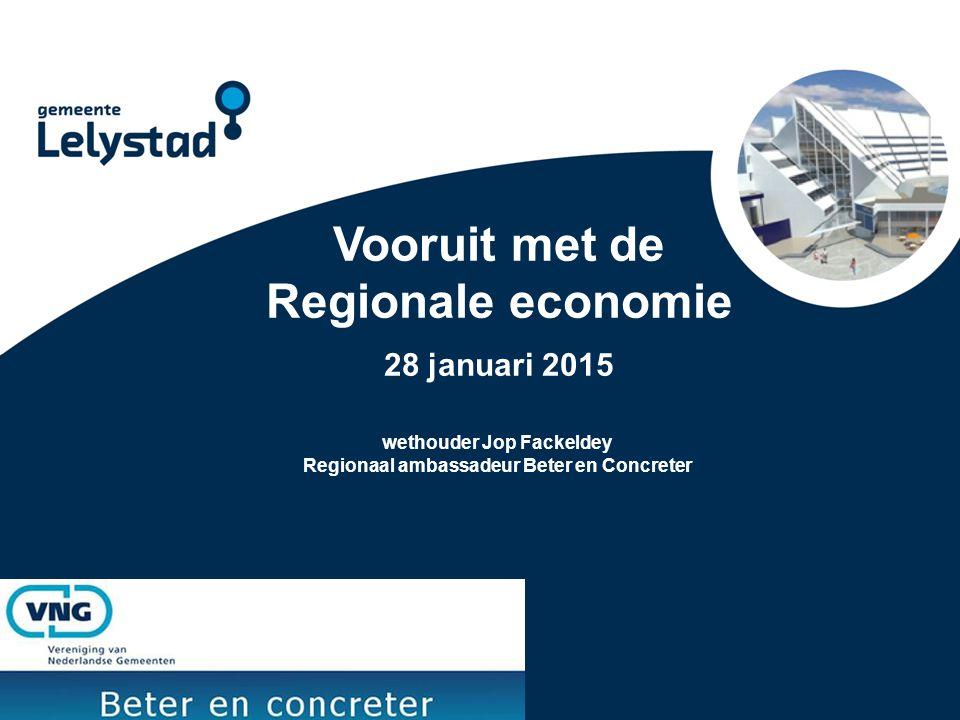 Vooruit met de Regionale economie 28 januari 2015 wethouder Jop Fackeldey Regionaal ambassadeur Beter en Concreter