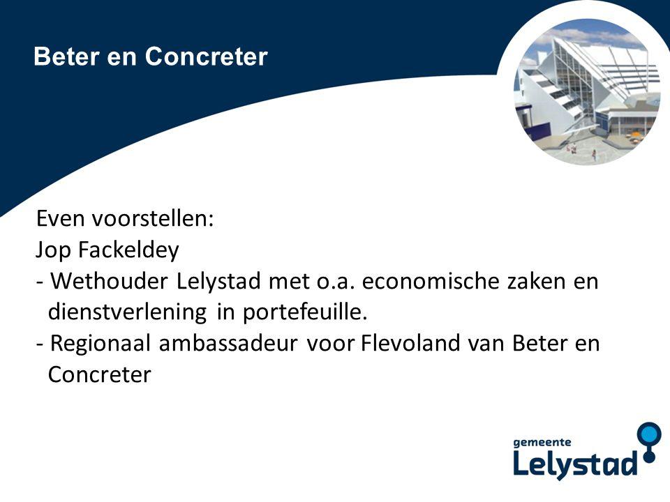 Beter en Concreter Even voorstellen: Jop Fackeldey - Wethouder Lelystad met o.a.