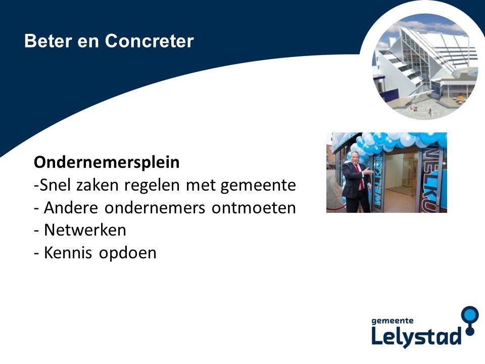 Beter en Concreter Ondernemersplein Participanten: - Ondernemersverenigingen en bedrijvenplatforms - Notaris- en accountantskantoren - Banken - Werkbedrijf Lelystad - MKB-bedrijven - Etc.