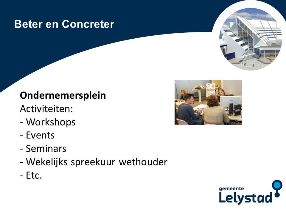 Beter en Concreter Ondernemersplein Activiteiten: - Workshops - Events - Seminars - Wekelijks spreekuur wethouder - Etc.