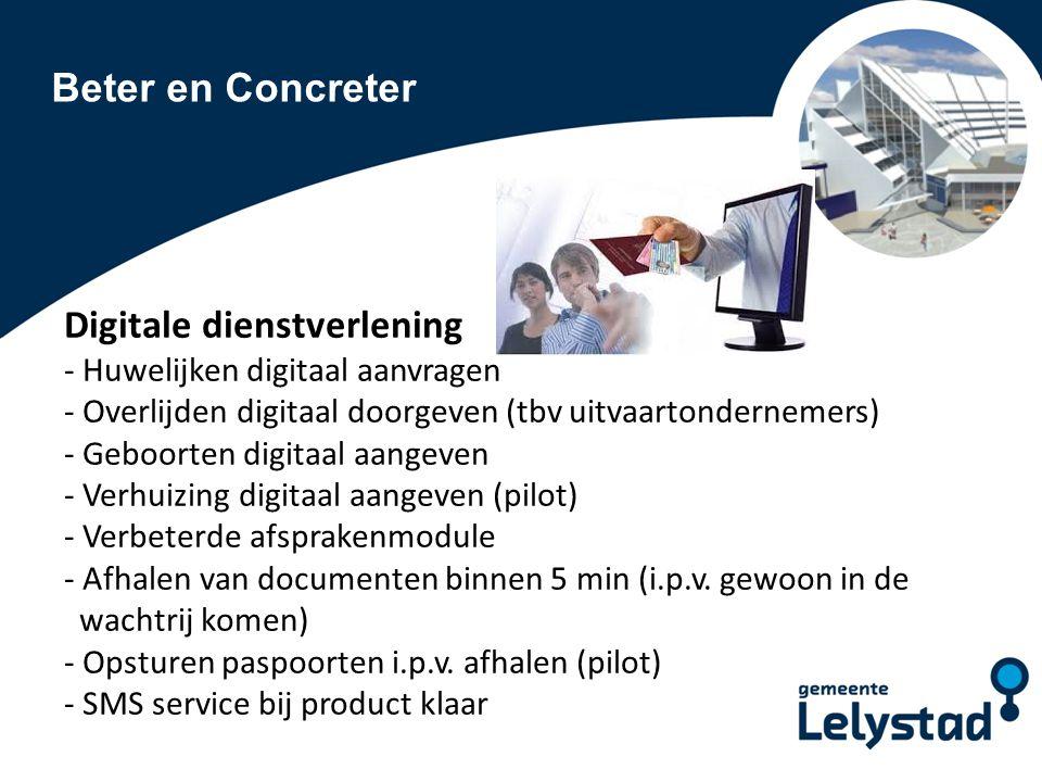 Beter en Concreter Digitale dienstverlening - Huwelijken digitaal aanvragen - Overlijden digitaal doorgeven (tbv uitvaartondernemers) - Geboorten digitaal aangeven - Verhuizing digitaal aangeven (pilot) - Verbeterde afsprakenmodule - Afhalen van documenten binnen 5 min (i.p.v.