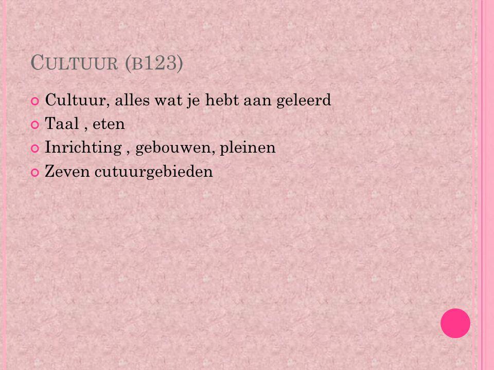 C ULTUUR ( B 123) Cultuur, alles wat je hebt aan geleerd Taal, eten Inrichting, gebouwen, pleinen Zeven cutuurgebieden