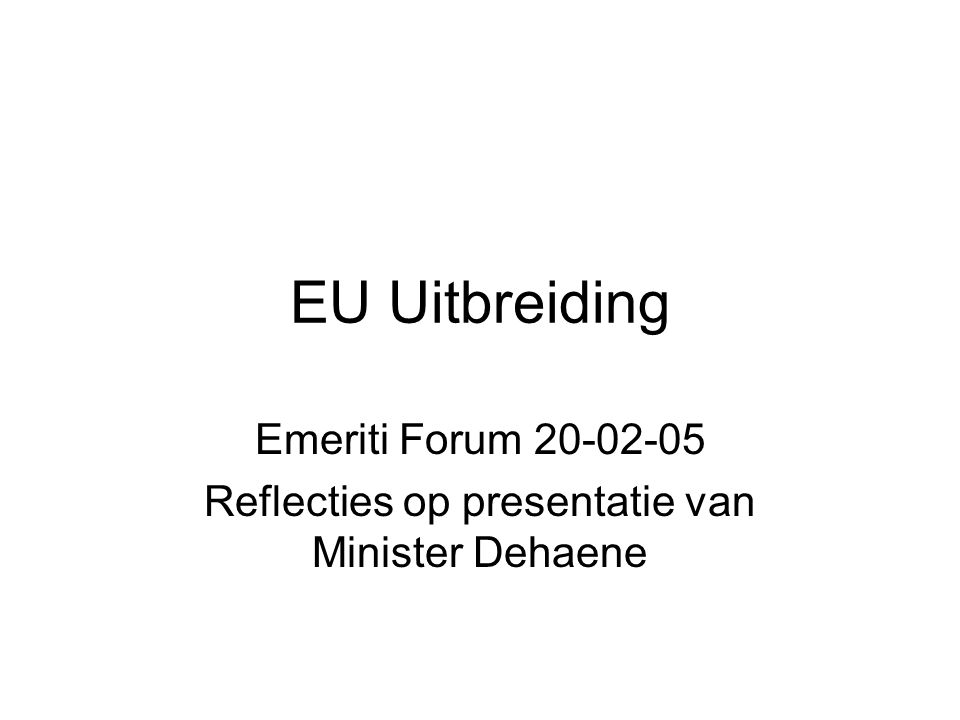 EU Uitbreiding Emeriti Forum 20-02-05 Reflecties op presentatie van Minister Dehaene