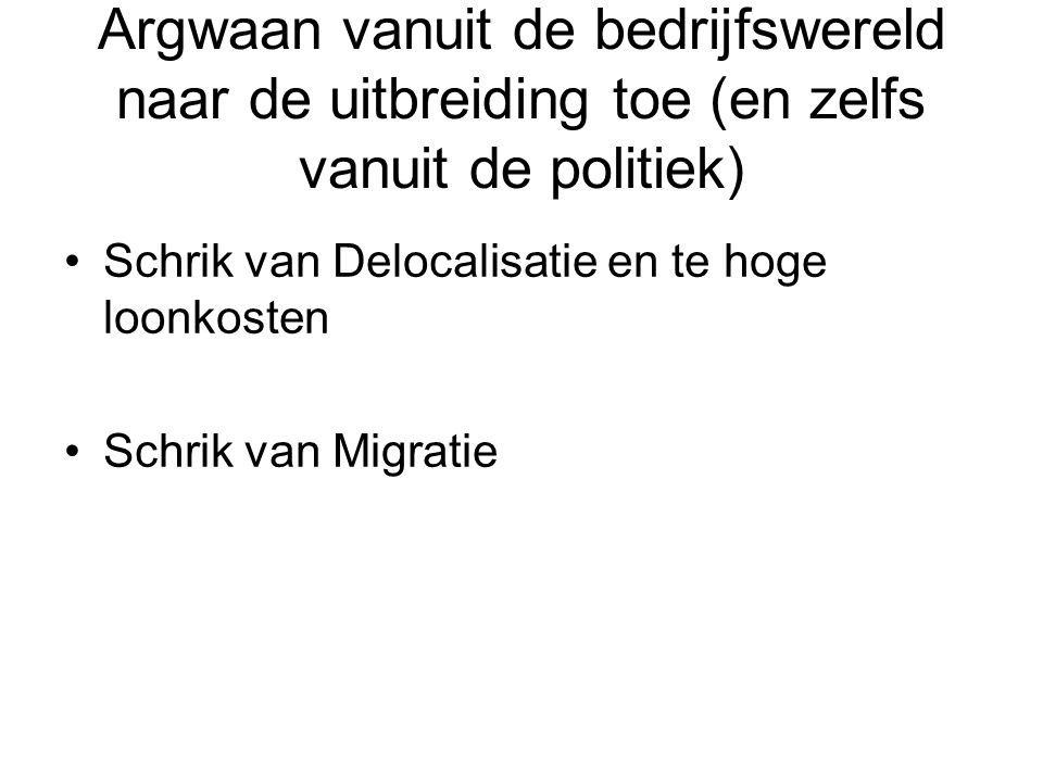 Argwaan vanuit de bedrijfswereld naar de uitbreiding toe (en zelfs vanuit de politiek) Schrik van Delocalisatie en te hoge loonkosten Schrik van Migratie