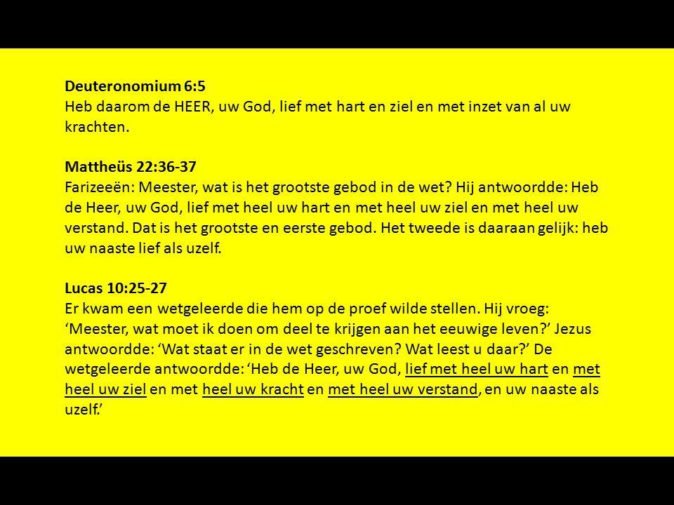 Deuteronomium 6:5 Heb daarom de HEER, uw God, lief met hart en ziel en met inzet van al uw krachten.