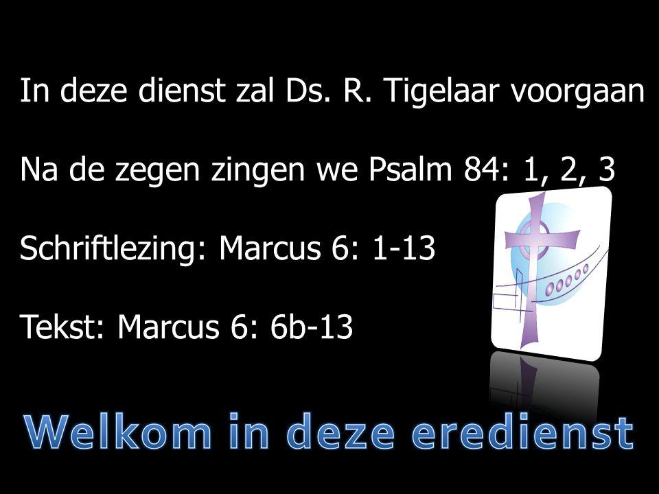 In deze dienst zal Ds. R. Tigelaar voorgaan Na de zegen zingen we Psalm 84: 1, 2, 3 Schriftlezing: Marcus 6: 1-13 Tekst: Marcus 6: 6b-13