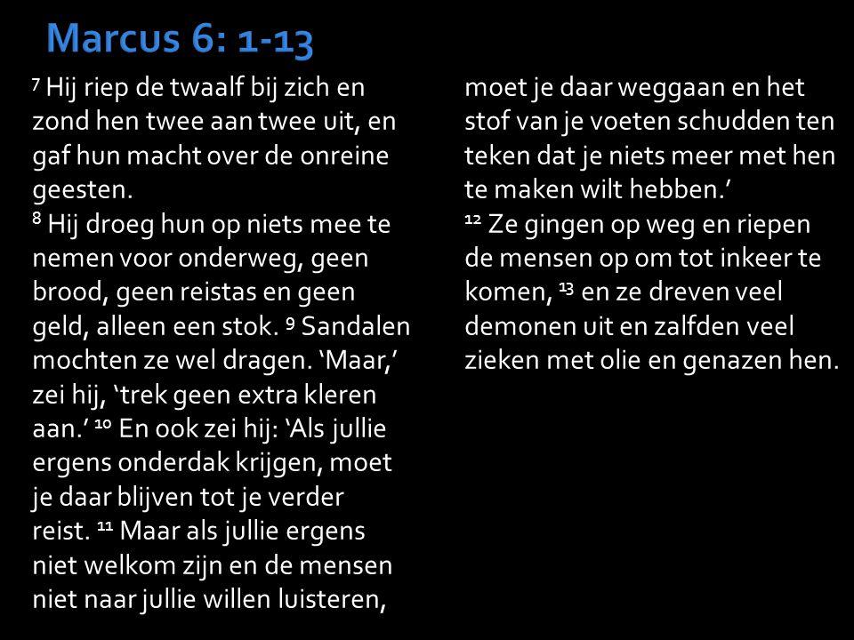 7 Hij riep de twaalf bij zich en zond hen twee aan twee uit, en gaf hun macht over de onreine geesten. 8 Hij droeg hun op niets mee te nemen voor onde