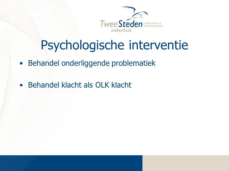 Psychologische interventie Behandel onderliggende problematiek Behandel klacht als OLK klacht