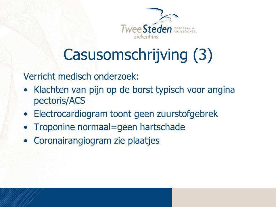 Casusomschrijving (3) Verricht medisch onderzoek: Klachten van pijn op de borst typisch voor angina pectoris/ACS Electrocardiogram toont geen zuurstofgebrek Troponine normaal=geen hartschade Coronairangiogram zie plaatjes