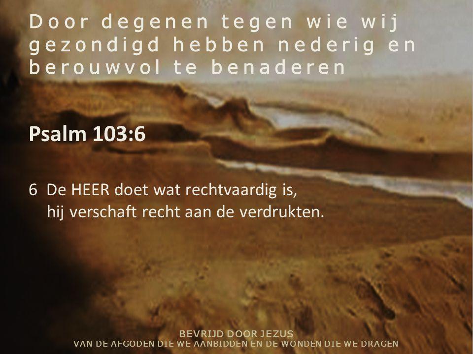 BEVRIJD DOOR JEZUS VAN DE AFGODEN DIE WE AANBIDDEN EN DE WONDEN DIE WE DRAGEN Door degenen tegen wie wij gezondigd hebben nederig en berouwvol te benaderen Psalm 103:6 6 De HEER doet wat rechtvaardig is, hij verschaft recht aan de verdrukten.