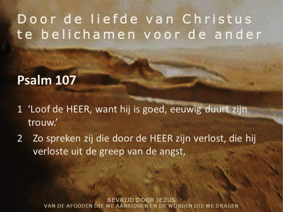 BEVRIJD DOOR JEZUS VAN DE AFGODEN DIE WE AANBIDDEN EN DE WONDEN DIE WE DRAGEN Door de liefde van Christus te belichamen voor de ander Psalm 107 1 'Loof de HEER, want hij is goed, eeuwig duurt zijn trouw.' 2Zo spreken zij die door de HEER zijn verlost, die hij verloste uit de greep van de angst,