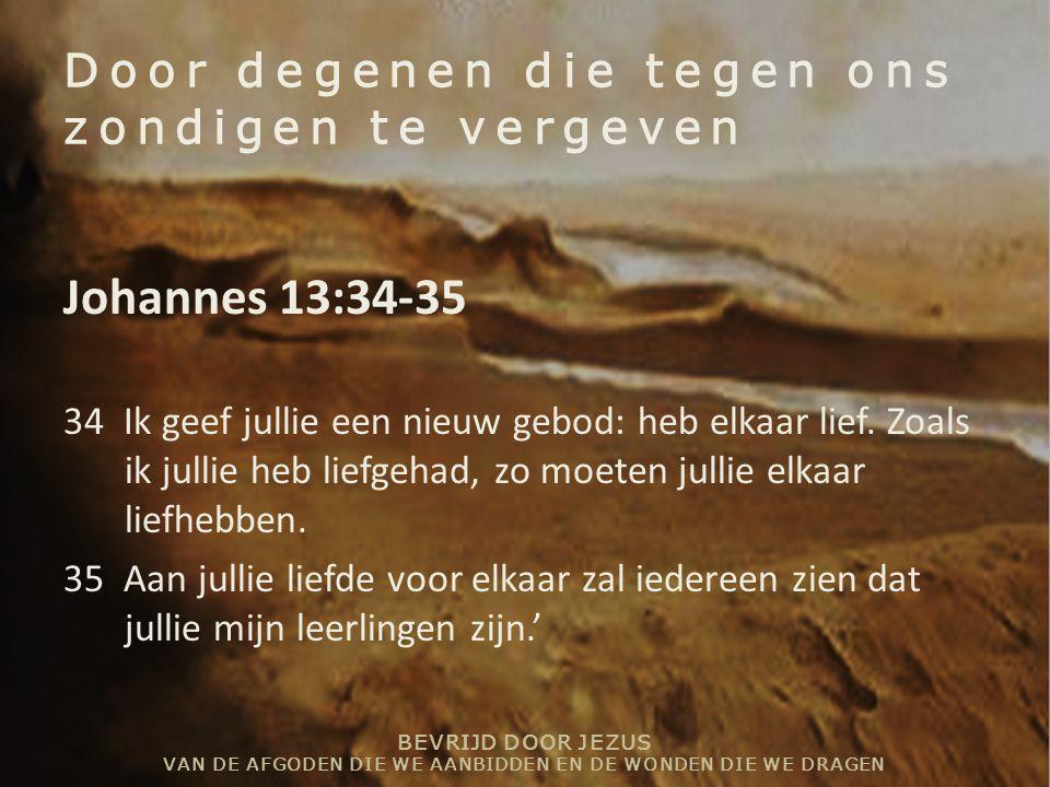 BEVRIJD DOOR JEZUS VAN DE AFGODEN DIE WE AANBIDDEN EN DE WONDEN DIE WE DRAGEN Door degenen die tegen ons zondigen te vergeven Johannes 13:34-35 34 Ik geef jullie een nieuw gebod: heb elkaar lief.