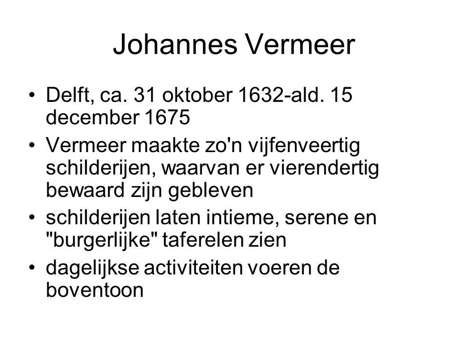 Johannes Vermeer Delft, ca. 31 oktober 1632-ald. 15 december 1675 Vermeer maakte zo'n vijfenveertig schilderijen, waarvan er vierendertig bewaard zijn