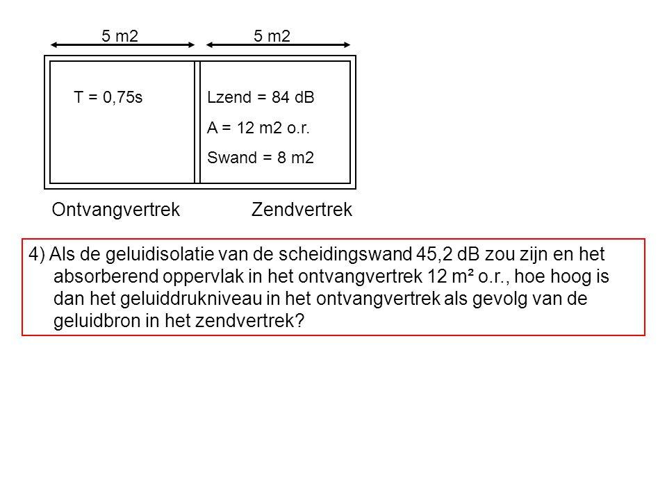 OntvangvertrekZendvertrek T = 0,75sLzend = 84 dB A = 12 m2 o.r. Swand = 8 m2 5 m2 4) Als de geluidisolatie van de scheidingswand 45,2 dB zou zijn en h