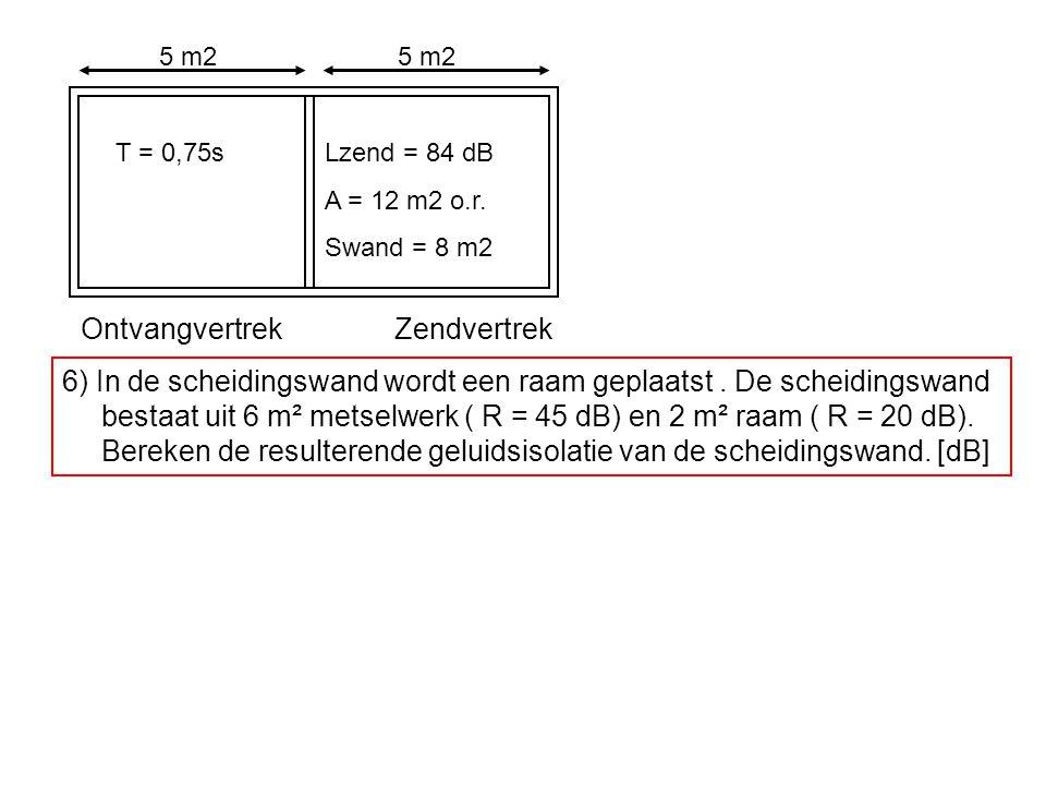 OntvangvertrekZendvertrek T = 0,75sLzend = 84 dB A = 12 m2 o.r. Swand = 8 m2 5 m2 6) In de scheidingswand wordt een raam geplaatst. De scheidingswand