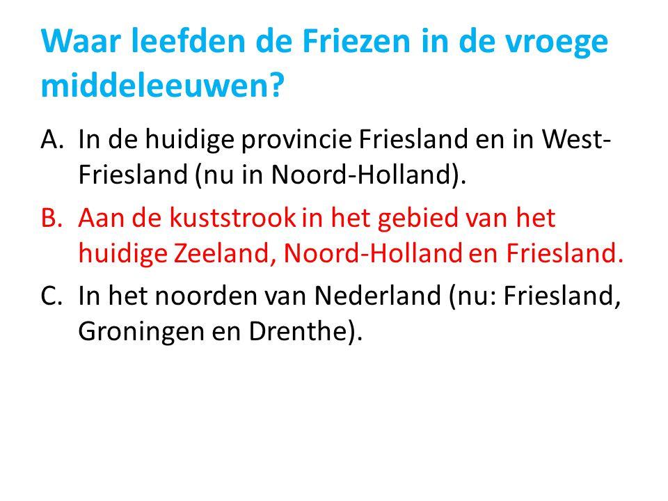 Waar leefden de Friezen in de vroege middeleeuwen? A.In de huidige provincie Friesland en in West- Friesland (nu in Noord-Holland). B.Aan de kuststroo