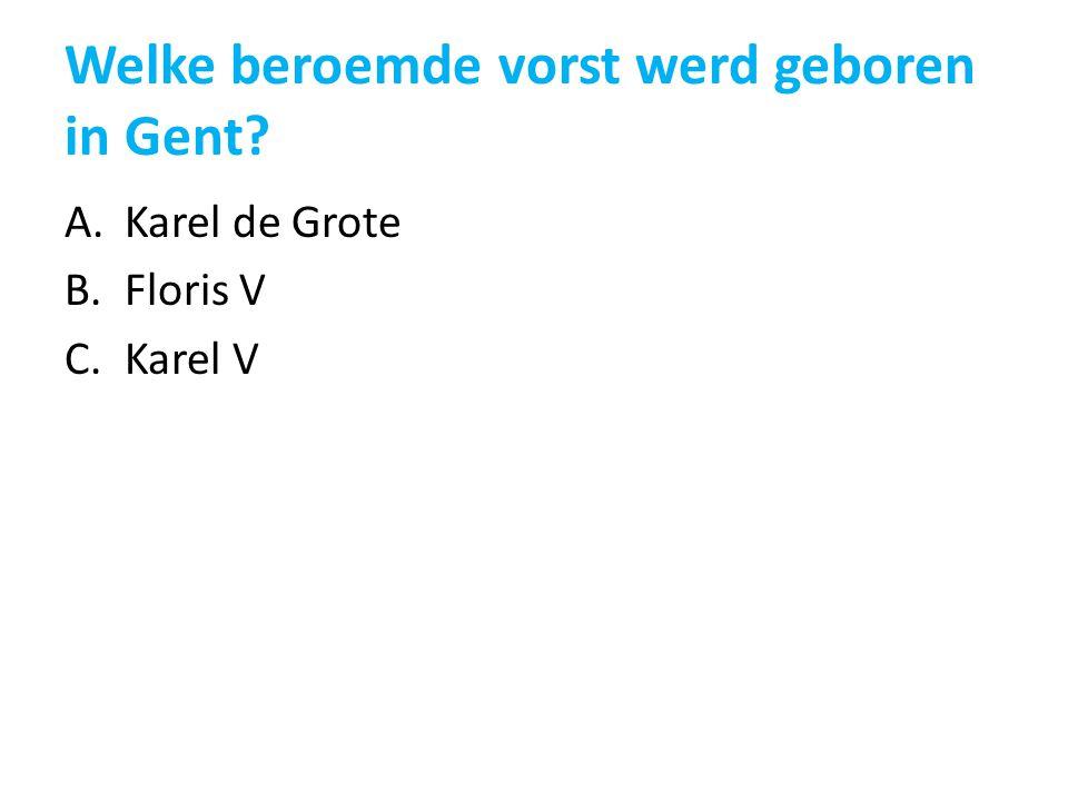 Welke beroemde vorst werd geboren in Gent? A.Karel de Grote B.Floris V C.Karel V