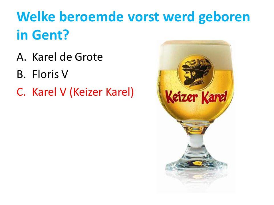 Welke beroemde vorst werd geboren in Gent? A.Karel de Grote B.Floris V C.Karel V (Keizer Karel)