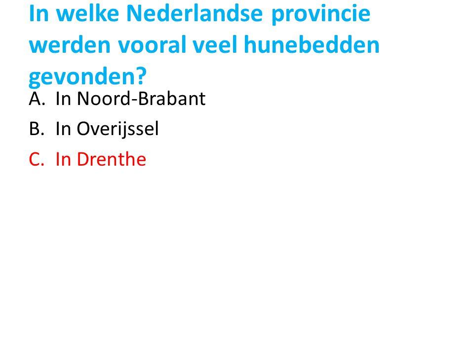 In welke Nederlandse provincie werden vooral veel hunebedden gevonden? A.In Noord-Brabant B.In Overijssel C.In Drenthe