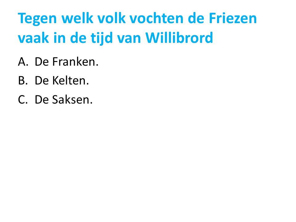 Tegen welk volk vochten de Friezen vaak in de tijd van Willibrord A.De Franken. B.De Kelten. C.De Saksen.