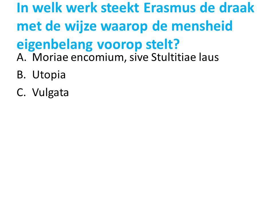 In welk werk steekt Erasmus de draak met de wijze waarop de mensheid eigenbelang voorop stelt? A.Moriae encomium, sive Stultitiae laus B.Utopia C.Vulg