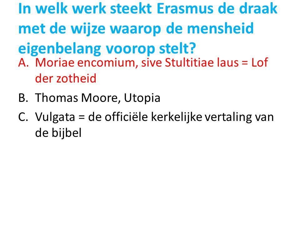 In welk werk steekt Erasmus de draak met de wijze waarop de mensheid eigenbelang voorop stelt? A.Moriae encomium, sive Stultitiae laus = Lof der zothe