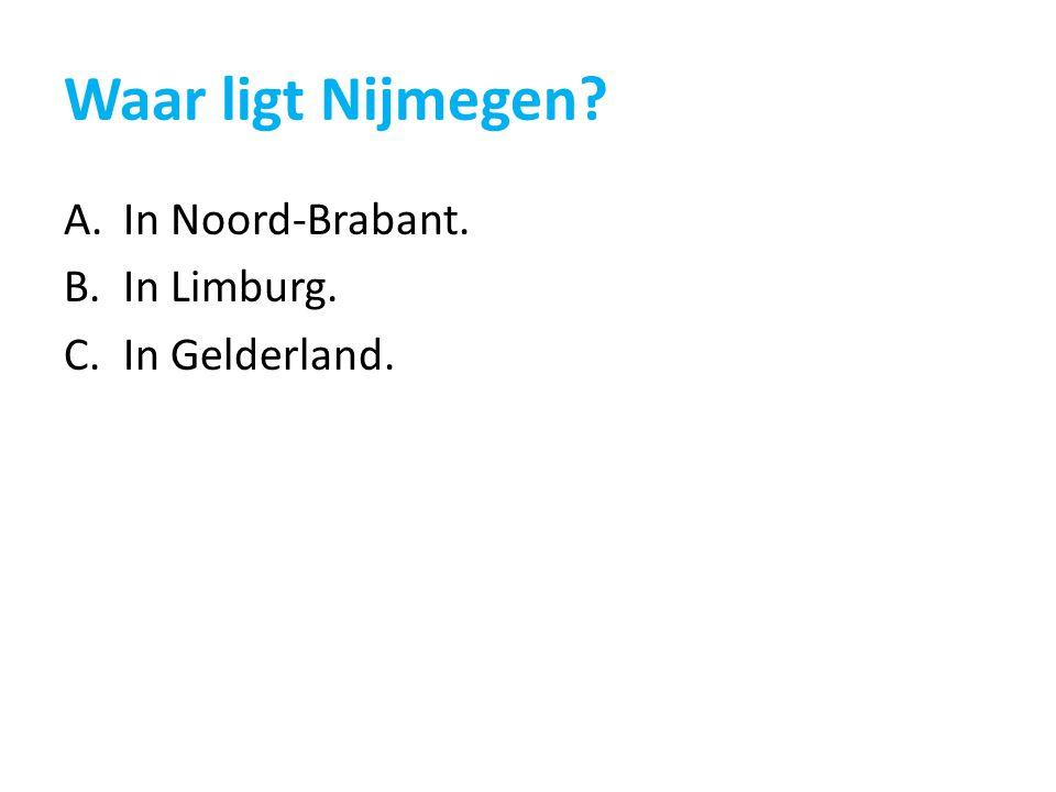 Waar ligt Nijmegen? A.In Noord-Brabant. B.In Limburg. C.In Gelderland.