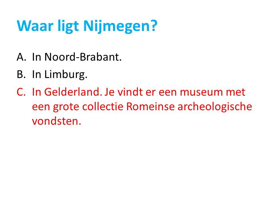 Waar ligt Nijmegen? A.In Noord-Brabant. B.In Limburg. C.In Gelderland. Je vindt er een museum met een grote collectie Romeinse archeologische vondsten