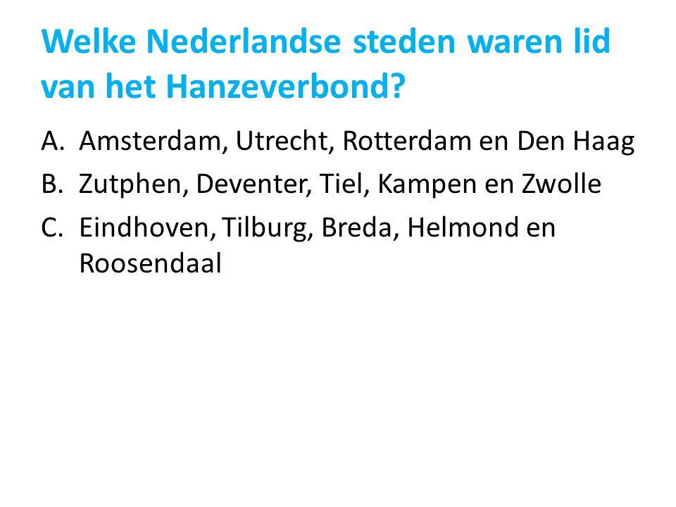 Welke Nederlandse steden waren lid van het Hanzeverbond? A.Amsterdam, Utrecht, Rotterdam en Den Haag B.Zutphen, Deventer, Tiel, Kampen en Zwolle C.Ein