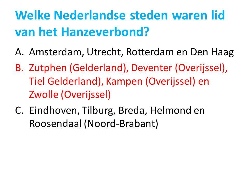 Welke Nederlandse steden waren lid van het Hanzeverbond? A.Amsterdam, Utrecht, Rotterdam en Den Haag B.Zutphen (Gelderland), Deventer (Overijssel), Ti