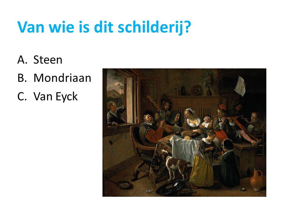 Van wie is dit schilderij? A.Steen B.Mondriaan C.Van Eyck