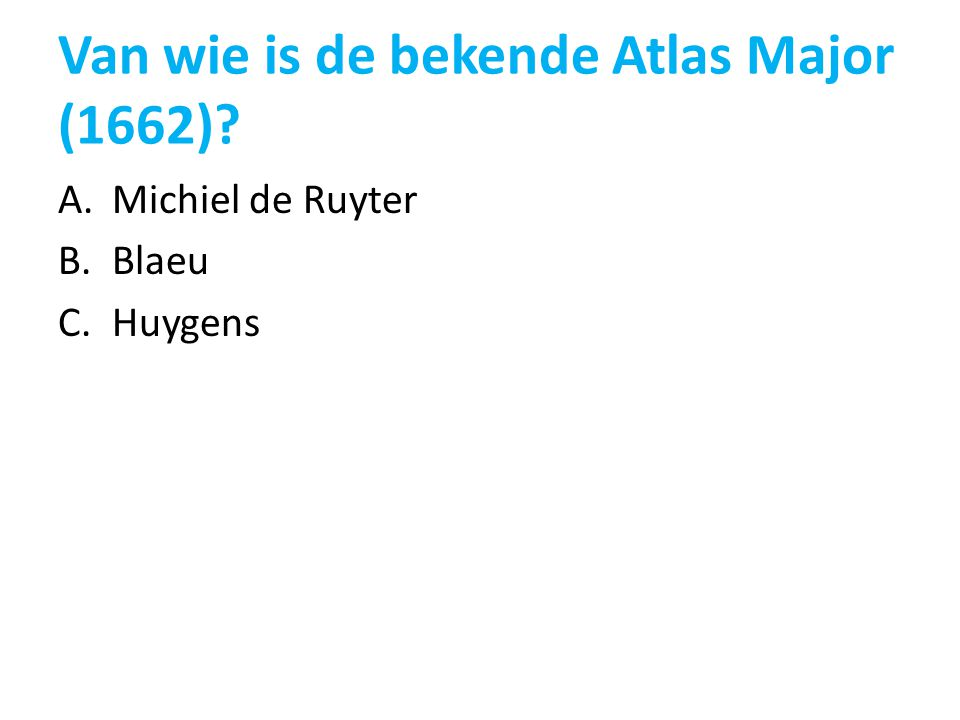 Van wie is de bekende Atlas Major (1662)? A.Michiel de Ruyter B.Blaeu C.Huygens