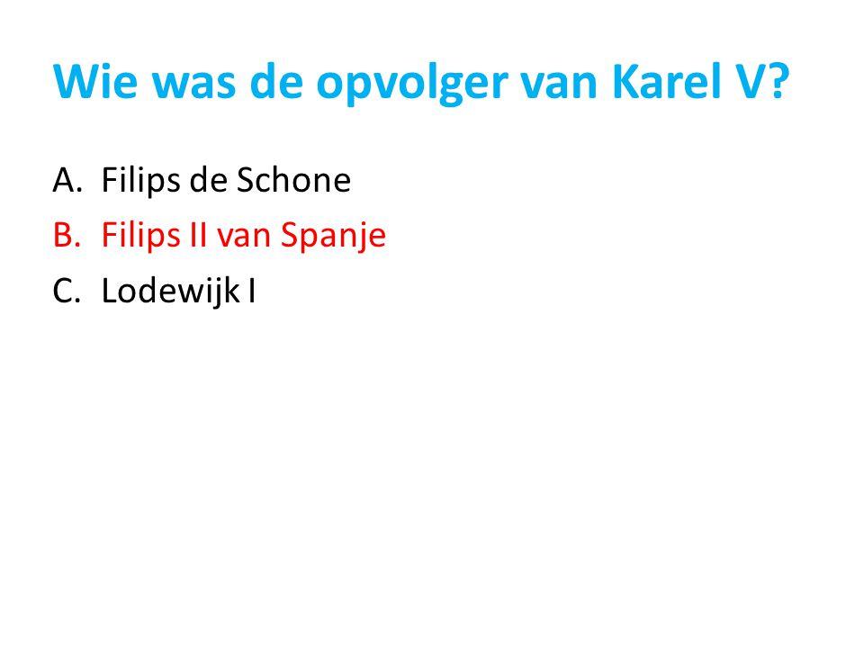 Wie was de opvolger van Karel V? A.Filips de Schone B.Filips II van Spanje C.Lodewijk I
