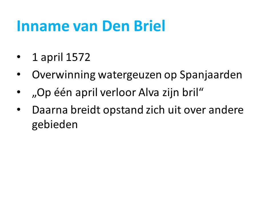 """Inname van Den Briel 1 april 1572 Overwinning watergeuzen op Spanjaarden """"Op één april verloor Alva zijn bril"""" Daarna breidt opstand zich uit over and"""