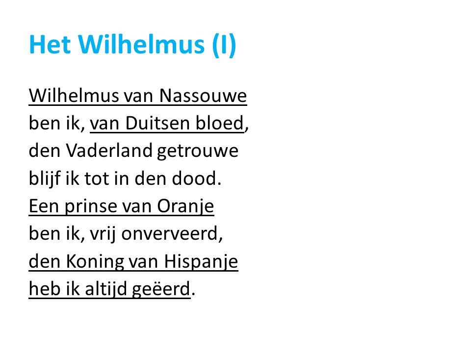 Het Wilhelmus (I) Wilhelmus van Nassouwe ben ik, van Duitsen bloed, den Vaderland getrouwe blijf ik tot in den dood. Een prinse van Oranje ben ik, vri