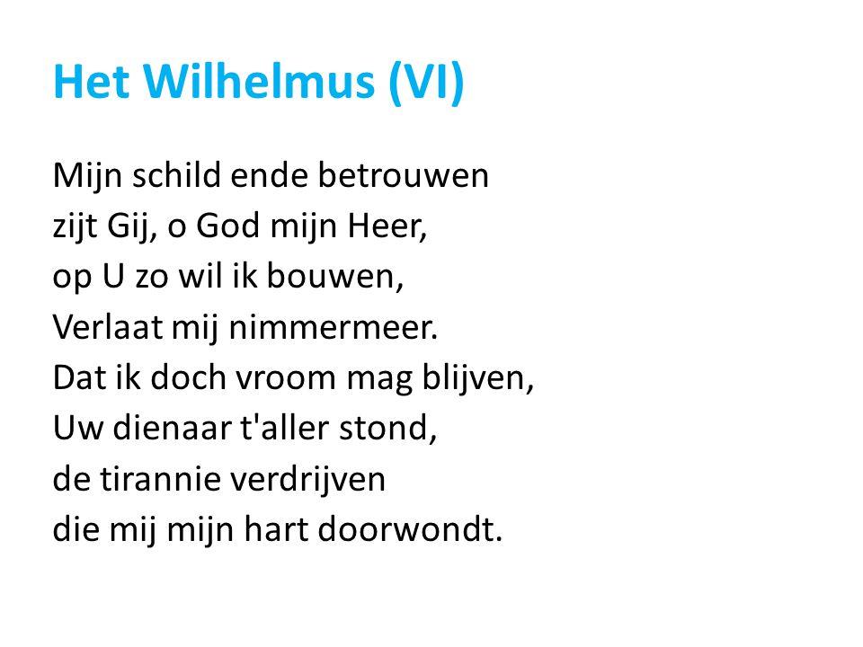 Het Wilhelmus (VI) Mijn schild ende betrouwen zijt Gij, o God mijn Heer, op U zo wil ik bouwen, Verlaat mij nimmermeer. Dat ik doch vroom mag blijven,