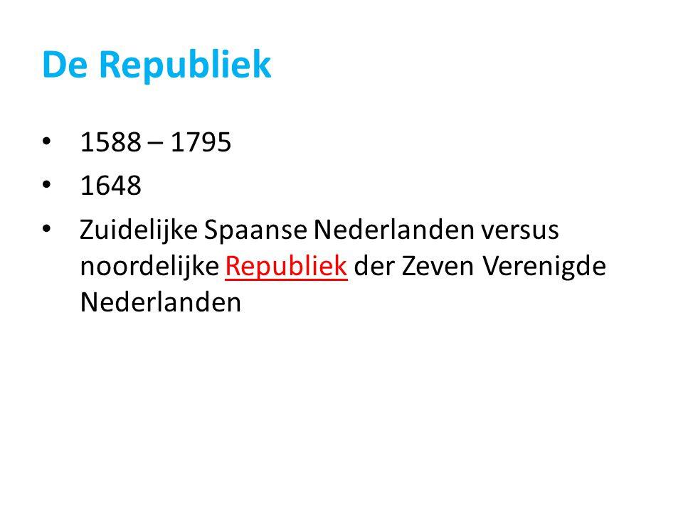 De Republiek 1588 – 1795 1648 Zuidelijke Spaanse Nederlanden versus noordelijke Republiek der Zeven Verenigde Nederlanden