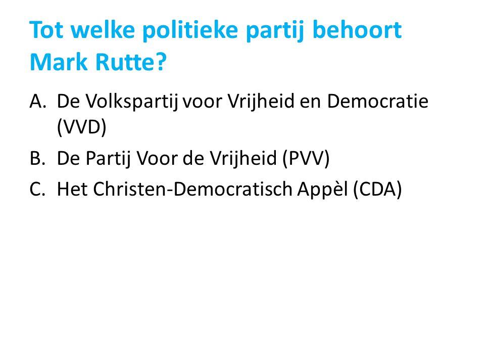 Tot welke politieke partij behoort Mark Rutte? A.De Volkspartij voor Vrijheid en Democratie (VVD) B.De Partij Voor de Vrijheid (PVV) C.Het Christen-De