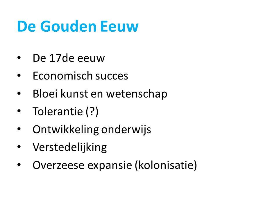 De Gouden Eeuw De 17de eeuw Economisch succes Bloei kunst en wetenschap Tolerantie (?) Ontwikkeling onderwijs Verstedelijking Overzeese expansie (kolo