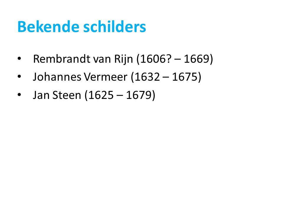 Bekende schilders Rembrandt van Rijn (1606? – 1669) Johannes Vermeer (1632 – 1675) Jan Steen (1625 – 1679)