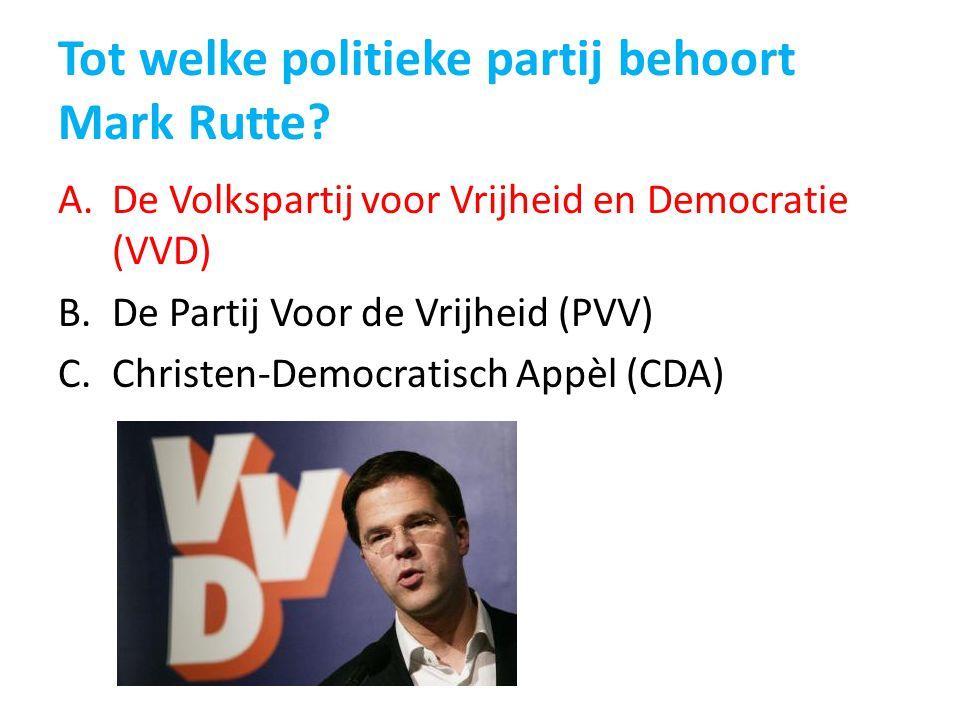 Tot welke politieke partij behoort Mark Rutte? A.De Volkspartij voor Vrijheid en Democratie (VVD) B.De Partij Voor de Vrijheid (PVV) C.Christen-Democr