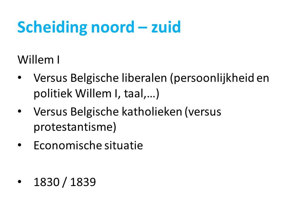 Scheiding noord – zuid Willem I Versus Belgische liberalen (persoonlijkheid en politiek Willem I, taal,…) Versus Belgische katholieken (versus protest