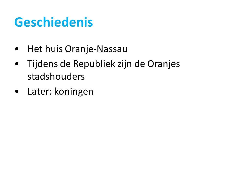 Geschiedenis Het huis Oranje-Nassau Tijdens de Republiek zijn de Oranjes stadshouders Later: koningen