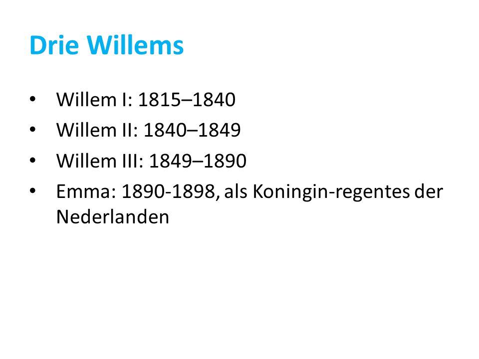 Drie Willems Willem I: 1815–1840 Willem II: 1840–1849 Willem III: 1849–1890 Emma: 1890-1898, als Koningin-regentes der Nederlanden