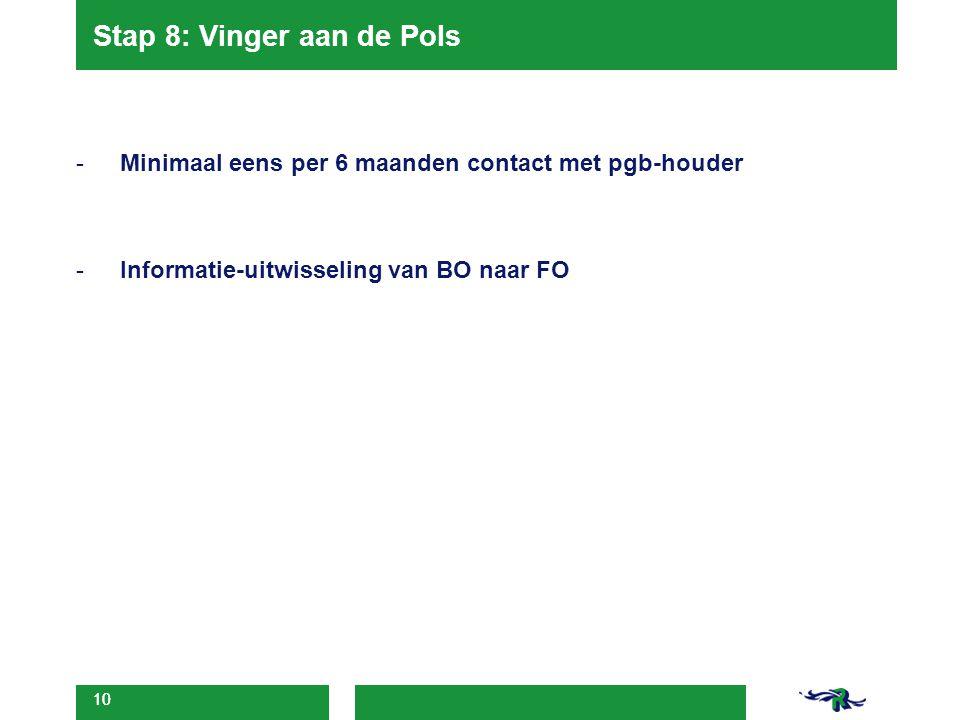 10 Stap 8: Vinger aan de Pols -Minimaal eens per 6 maanden contact met pgb-houder -Informatie-uitwisseling van BO naar FO 10