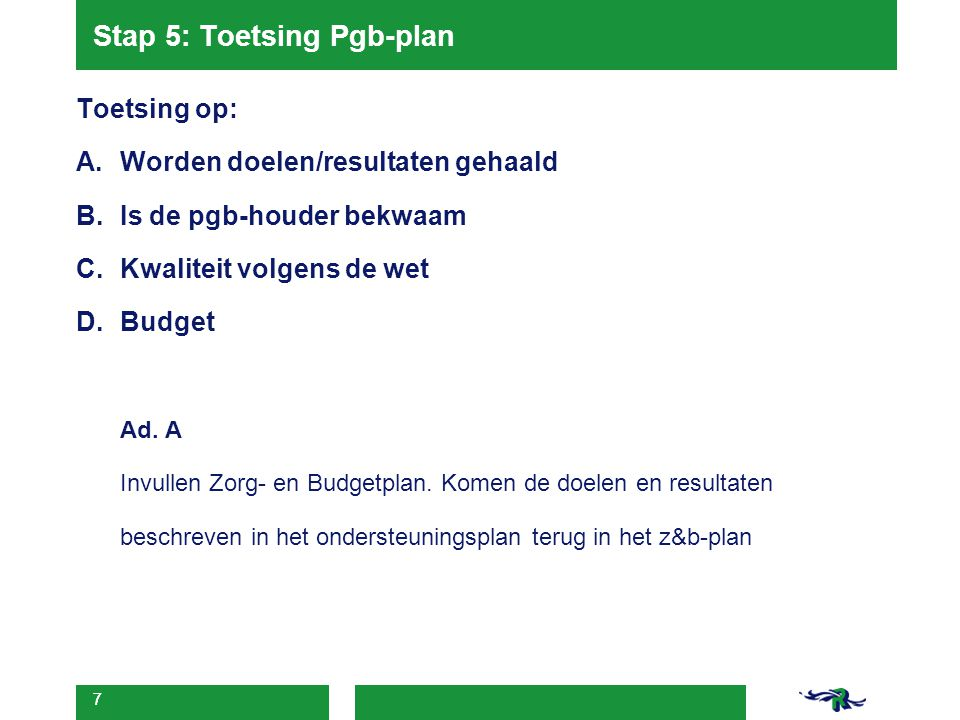 7 Stap 5: Toetsing Pgb-plan Toetsing op: A.Worden doelen/resultaten gehaald B.Is de pgb-houder bekwaam C.Kwaliteit volgens de wet D.Budget Ad. A Invul